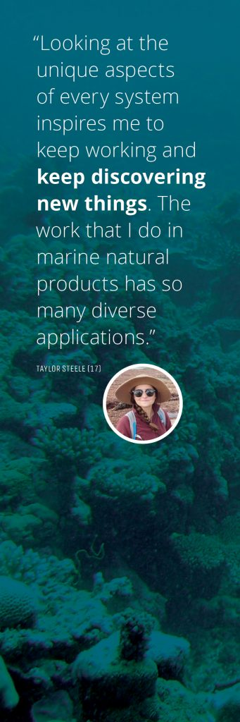 """Looking at the unique aspects of every system inspires me to keep working and keep discovering new things. The work that that I do in marine natural products has so many diverse applications."" - Taylor Steele (17)"
